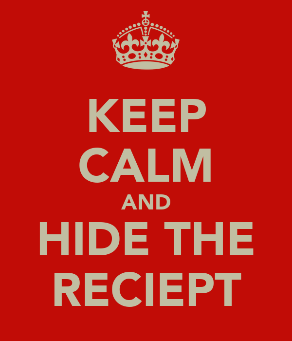 KEEP CALM AND HIDE THE RECIEPT