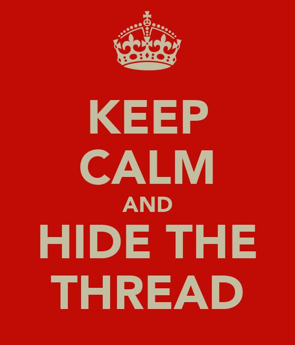 KEEP CALM AND HIDE THE THREAD