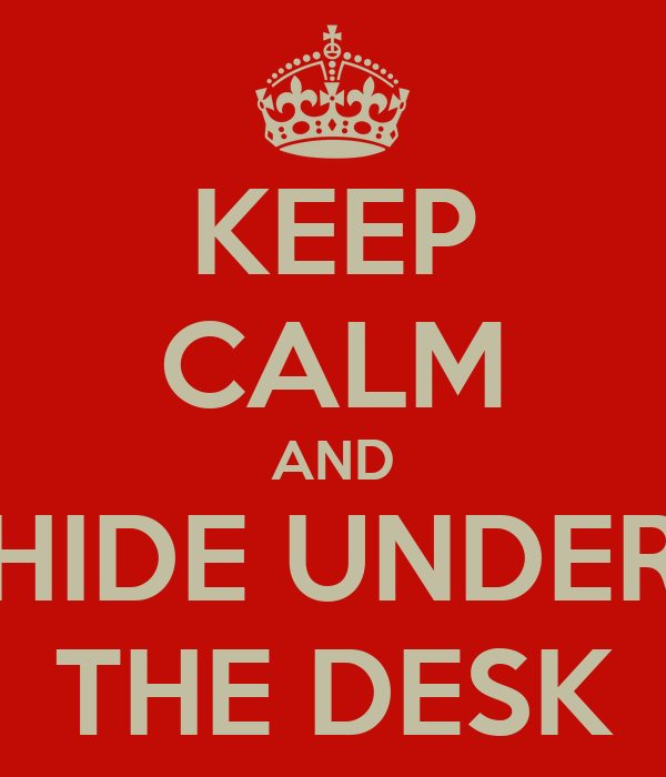 KEEP CALM AND HIDE UNDER THE DESK