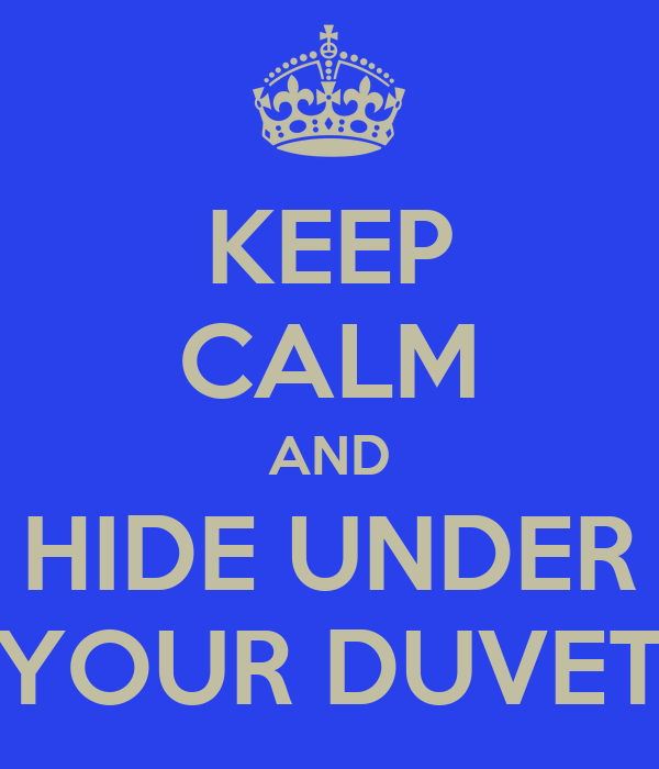 KEEP CALM AND HIDE UNDER YOUR DUVET