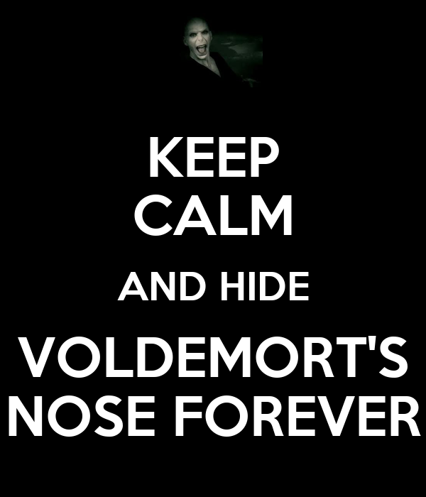 KEEP CALM AND HIDE VOLDEMORT'S NOSE FOREVER