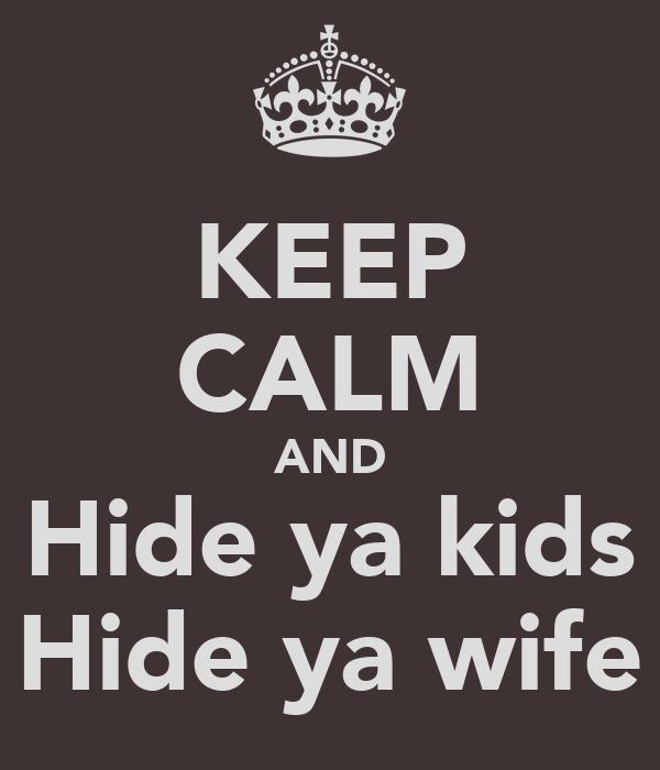 KEEP CALM AND Hide ya kids Hide ya wife