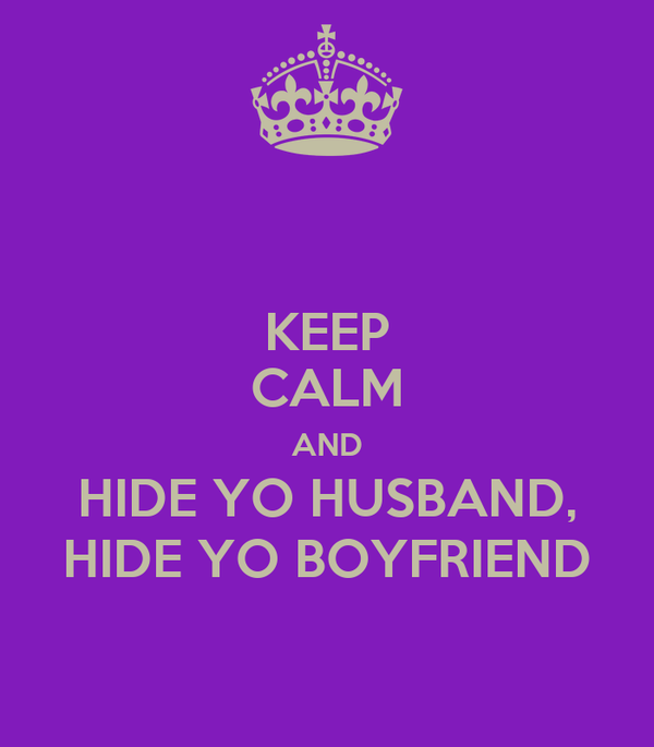 KEEP CALM AND HIDE YO HUSBAND, HIDE YO BOYFRIEND