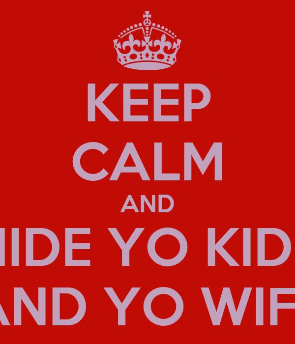 KEEP CALM AND HIDE YO KIDS AND YO WIFE