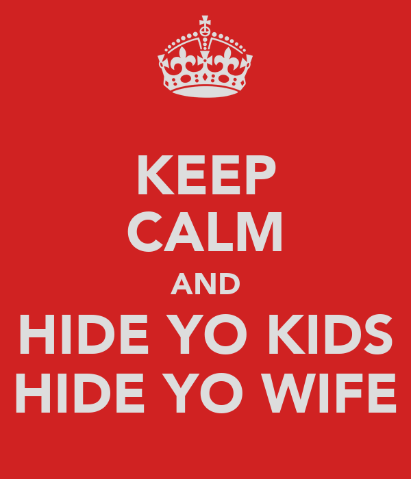 KEEP CALM AND HIDE YO KIDS HIDE YO WIFE