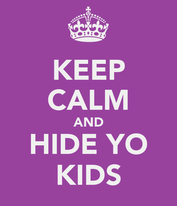 KEEP CALM AND HIDE YO KIDS