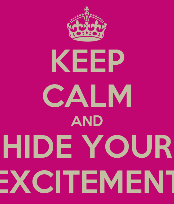 KEEP CALM AND HIDE YOUR EXCITEMENT