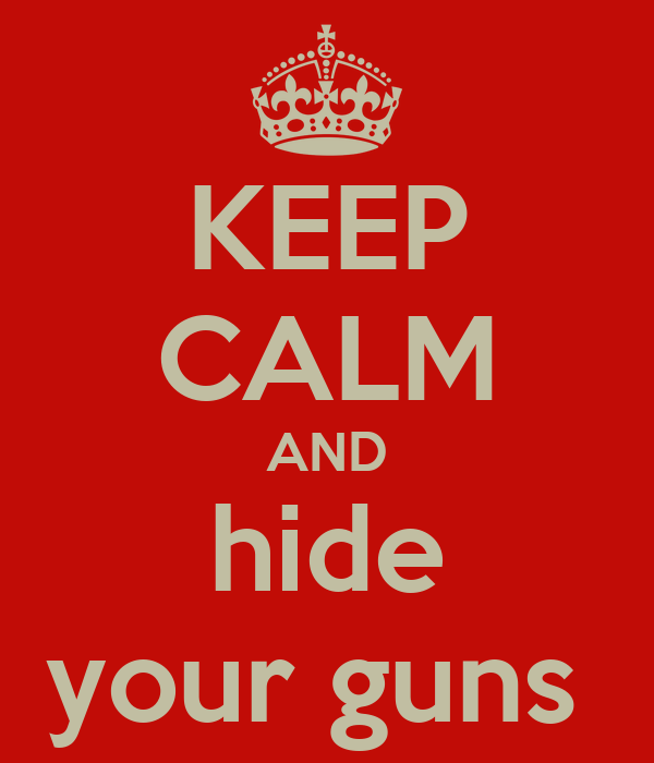 KEEP CALM AND hide your guns