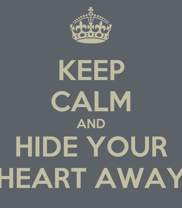 KEEP CALM AND HIDE YOUR HEART AWAY