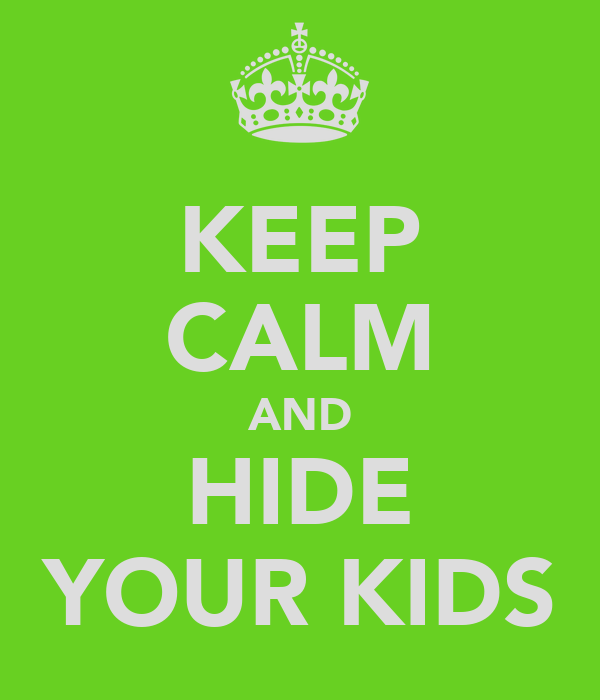 KEEP CALM AND HIDE YOUR KIDS