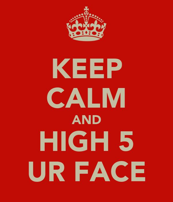 KEEP CALM AND HIGH 5 UR FACE
