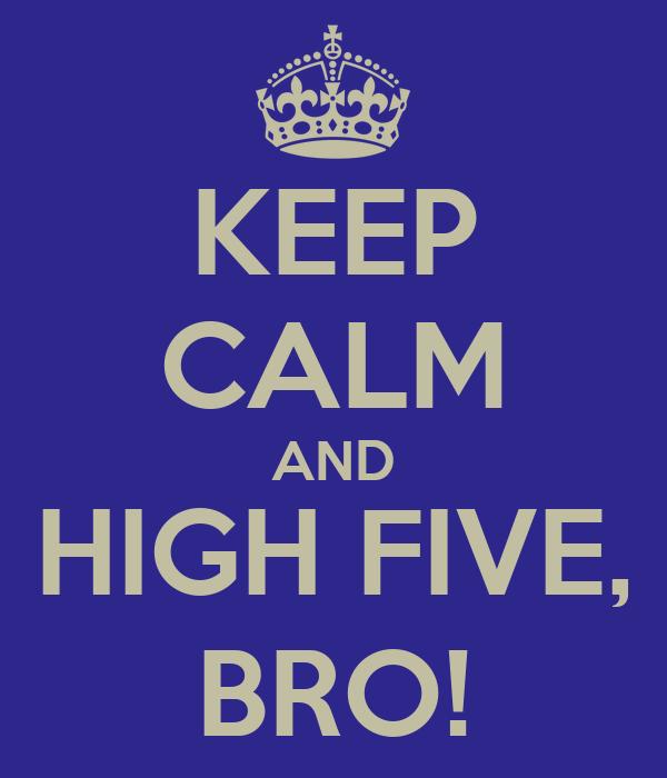 KEEP CALM AND HIGH FIVE, BRO!