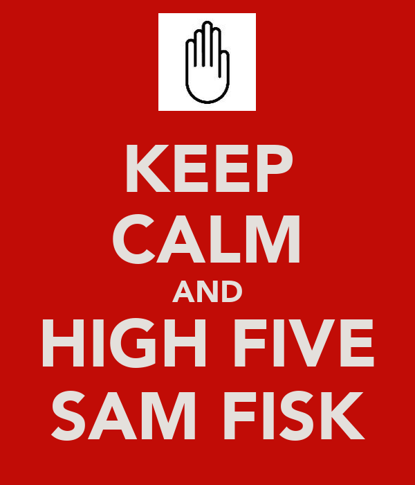 KEEP CALM AND HIGH FIVE SAM FISK