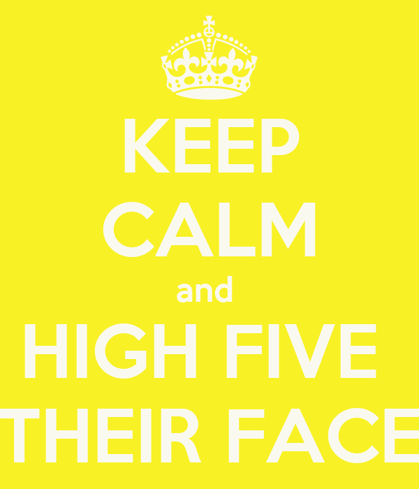 KEEP CALM and  HIGH FIVE  THEIR FACE