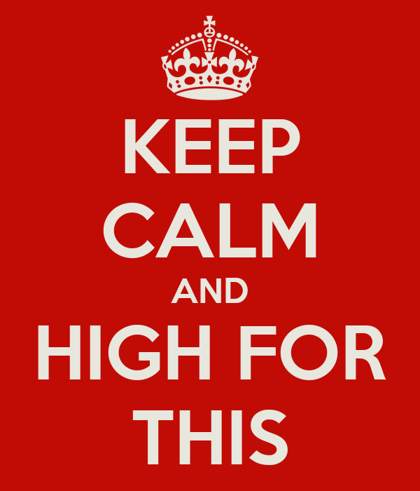 KEEP CALM AND HIGH FOR THIS