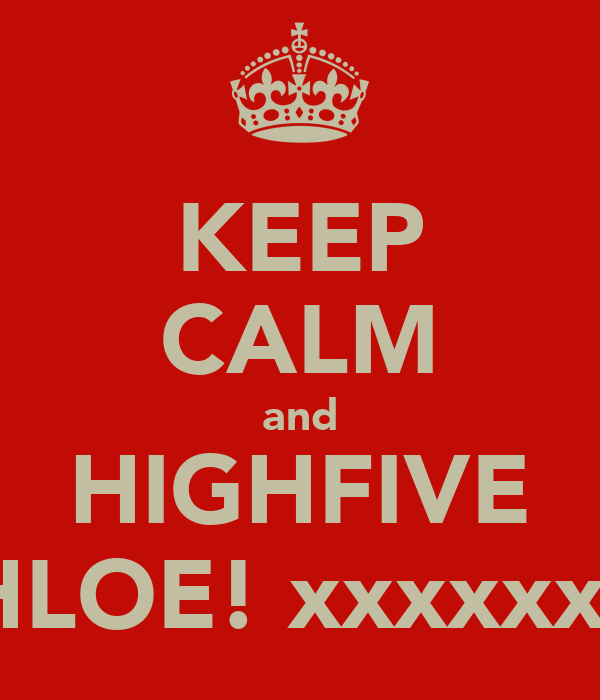 KEEP CALM and HIGHFIVE CHLOE! xxxxxxxx