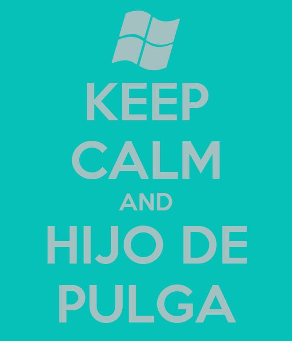 KEEP CALM AND HIJO DE PULGA