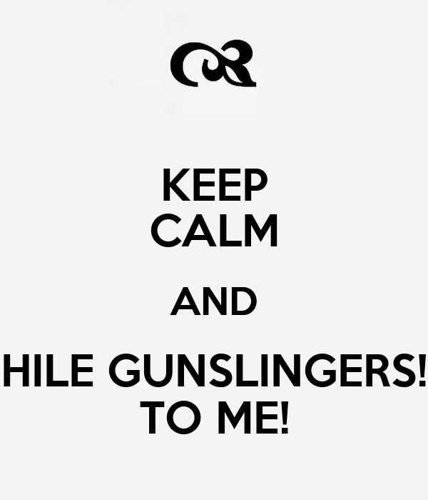 KEEP CALM AND HILE GUNSLINGERS! TO ME!