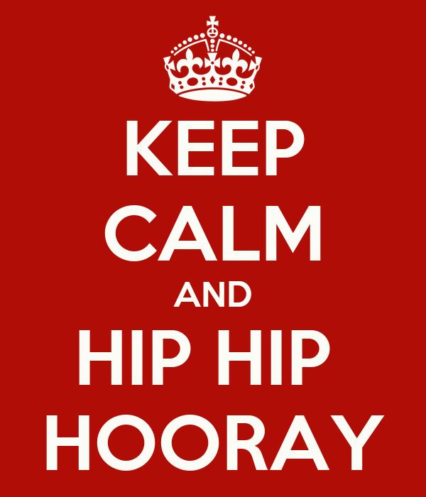 KEEP CALM AND HIP HIP  HOORAY