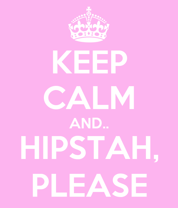 KEEP CALM AND.. HIPSTAH, PLEASE