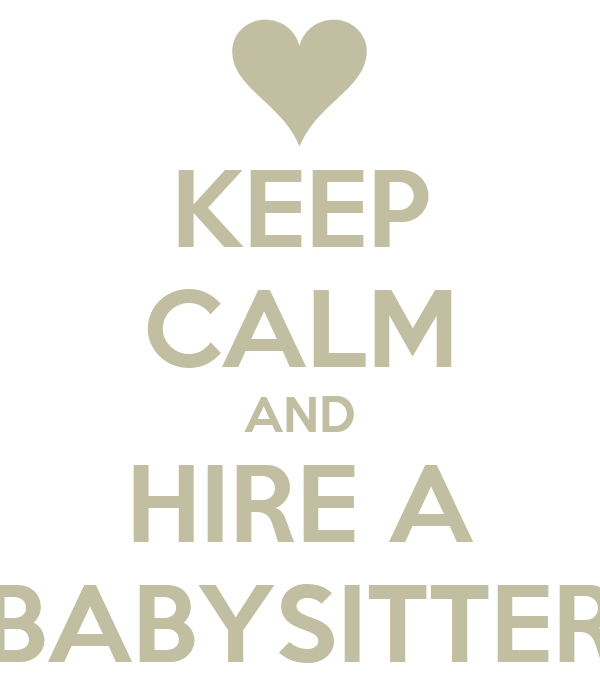 KEEP CALM AND HIRE A BABYSITTER