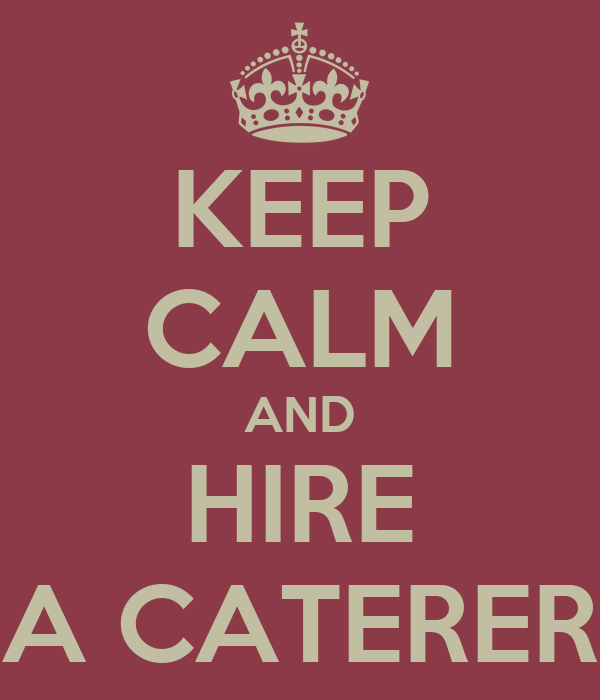 KEEP CALM AND HIRE A CATERER