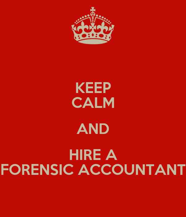 KEEP CALM AND HIRE A FORENSIC ACCOUNTANT