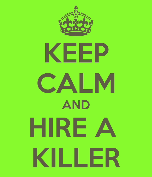 KEEP CALM AND HIRE A  KILLER