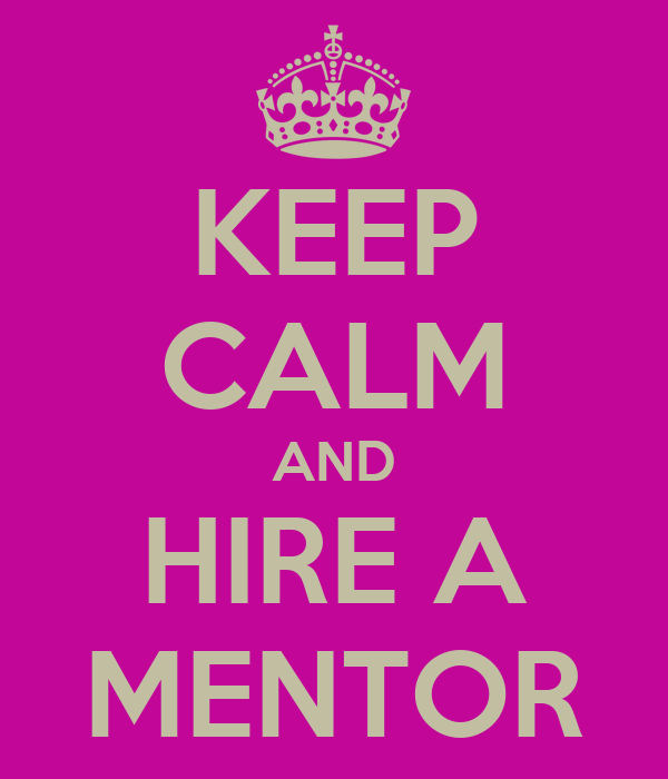 KEEP CALM AND HIRE A MENTOR