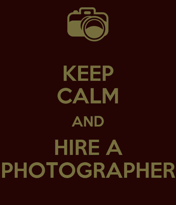 KEEP CALM AND HIRE A PHOTOGRAPHER