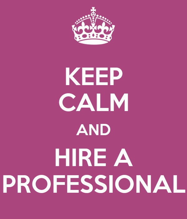KEEP CALM AND HIRE A PROFESSIONAL