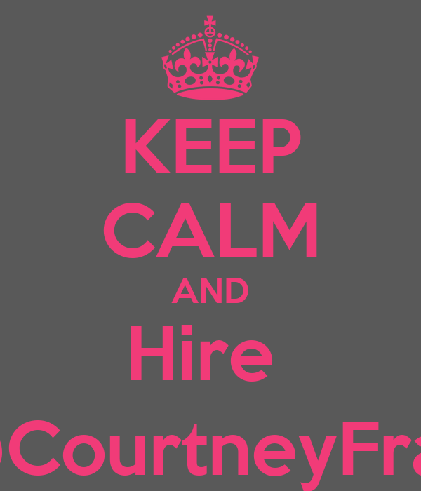 KEEP CALM AND Hire  @CourtneyFrap
