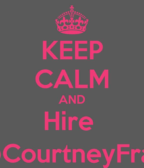 KEEP CALM AND Hire  @CourtneyFrap