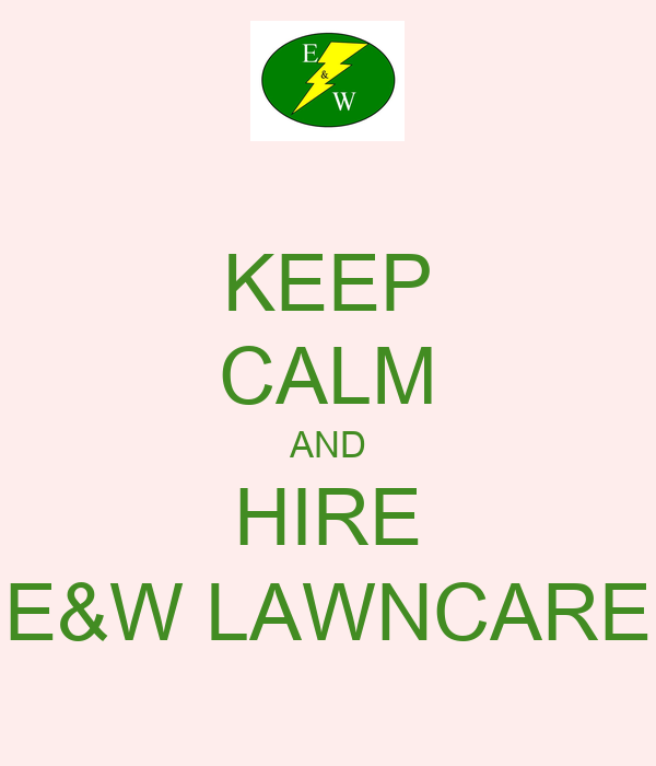 KEEP CALM AND HIRE E&W LAWNCARE