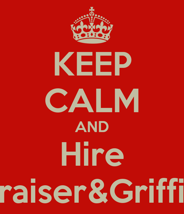 KEEP CALM AND Hire Fraiser&Griffin