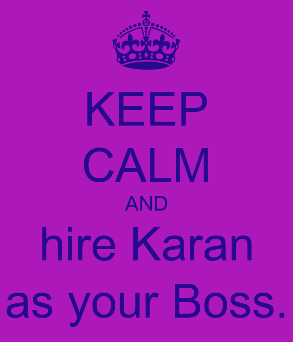 KEEP CALM AND hire Karan as your Boss.