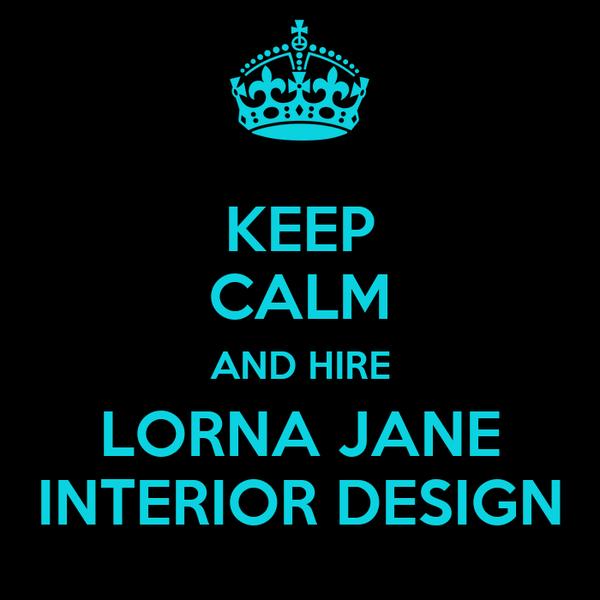 KEEP CALM AND HIRE LORNA JANE INTERIOR DESIGN