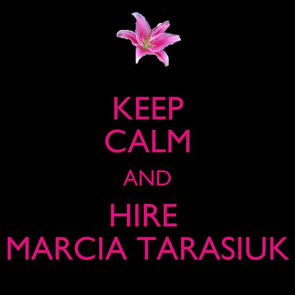 KEEP CALM AND HIRE  MARCIA TARASIUK