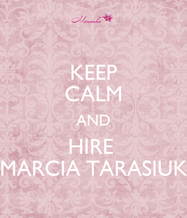 KEEP CALM AND HIRE  MARCIA TARASIUK