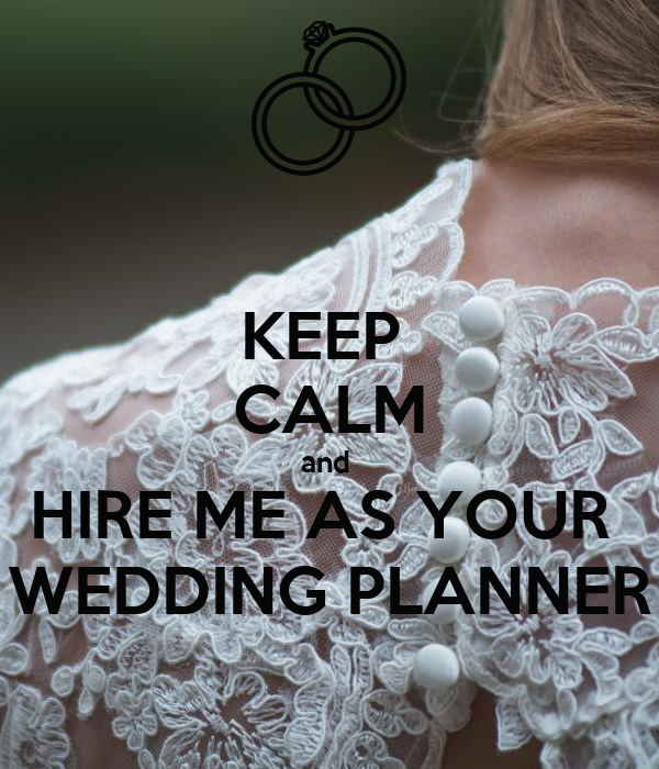 KEEP  CALM and  HIRE ME AS YOUR  WEDDING PLANNER