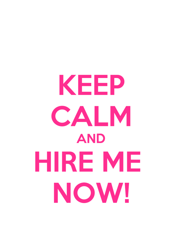 KEEP CALM AND HIRE ME  NOW!