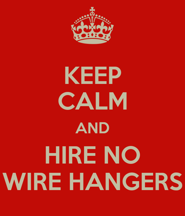 KEEP CALM AND HIRE NO WIRE HANGERS