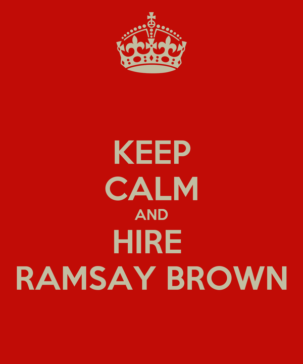 KEEP CALM AND HIRE  RAMSAY BROWN