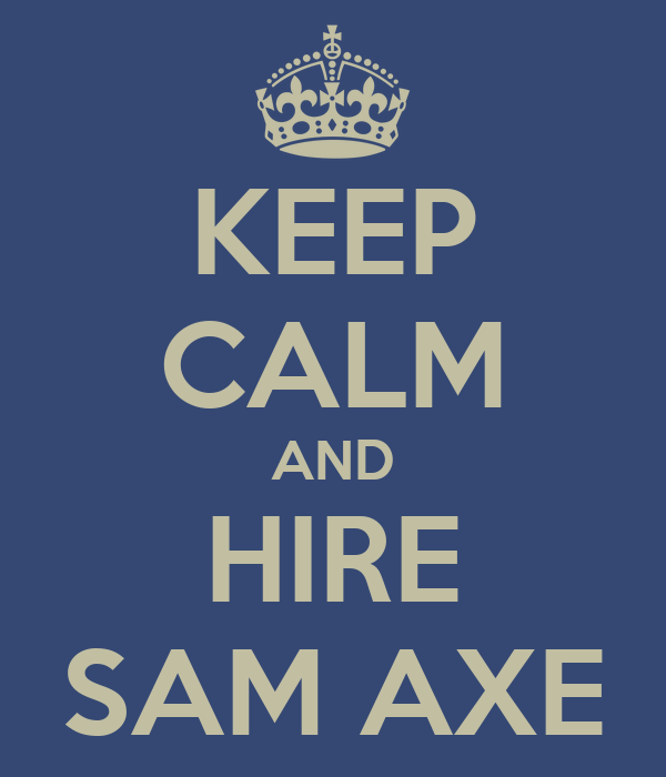 KEEP CALM AND HIRE SAM AXE