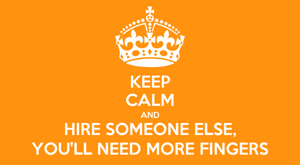 KEEP CALM AND HIRE SOMEONE ELSE, YOU'LL NEED MORE FINGERS