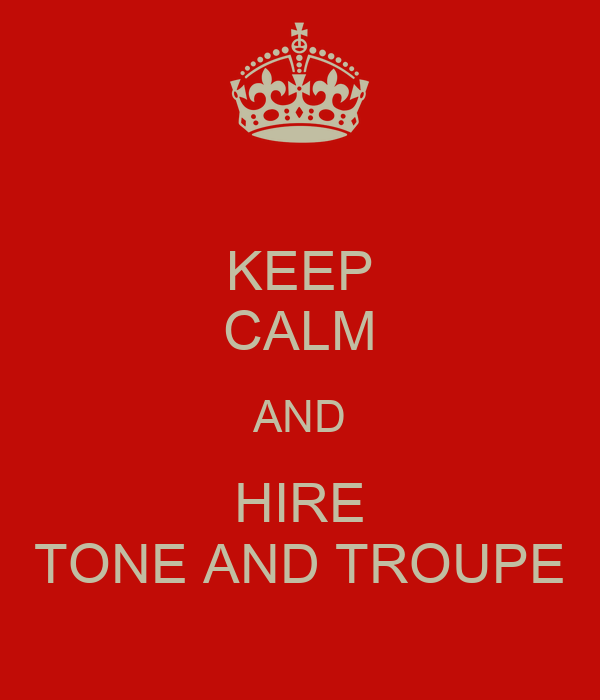 KEEP CALM AND HIRE TONE AND TROUPE