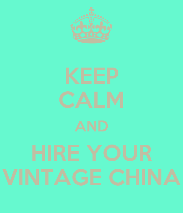 KEEP CALM AND HIRE YOUR VINTAGE CHINA
