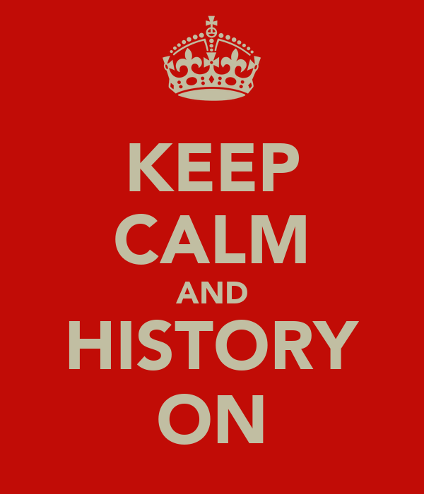 KEEP CALM AND HISTORY ON