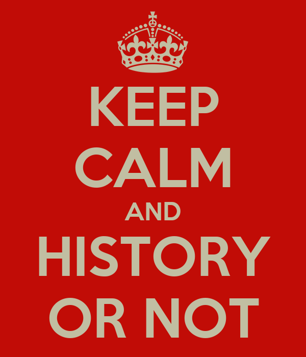 KEEP CALM AND HISTORY OR NOT