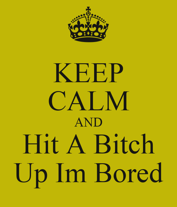 KEEP CALM AND Hit A Bitch Up Im Bored